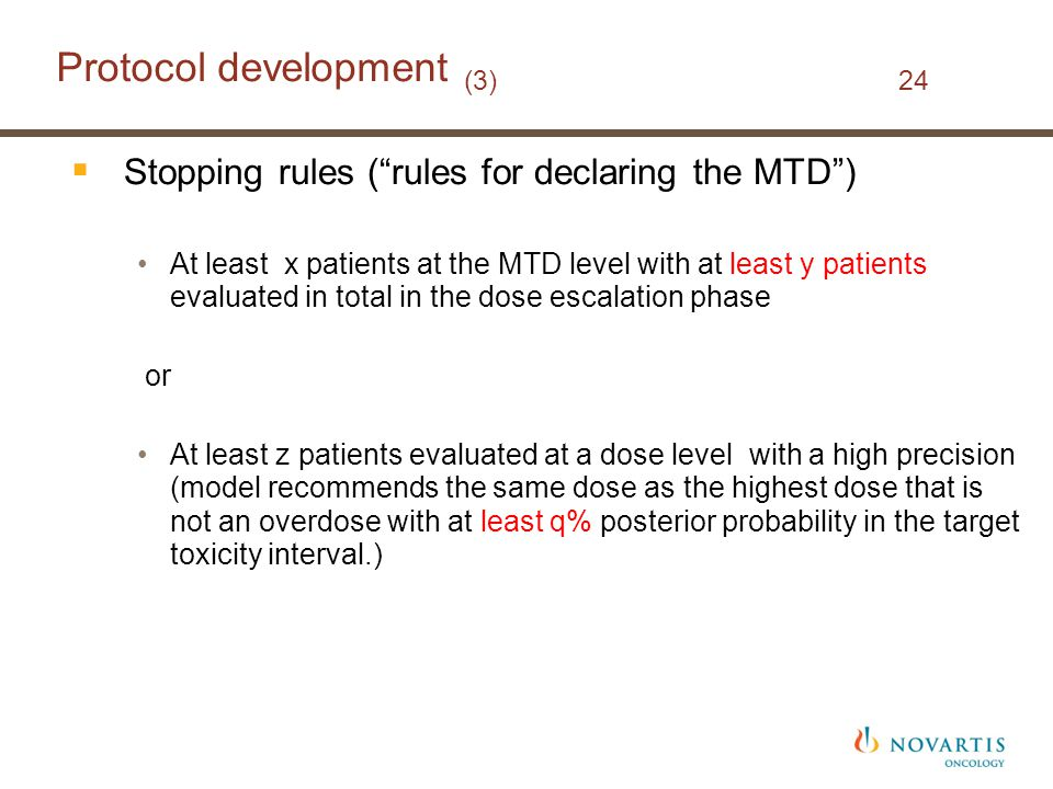 Protocol development (3) 24  Stopping rules ( rules for declaring the MTD ) At least x patients at the MTD level with at least y patients evaluated in total in the dose escalation phase or At least z patients evaluated at a dose level with a high precision (model recommends the same dose as the highest dose that is not an overdose with at least q% posterior probability in the target toxicity interval.)