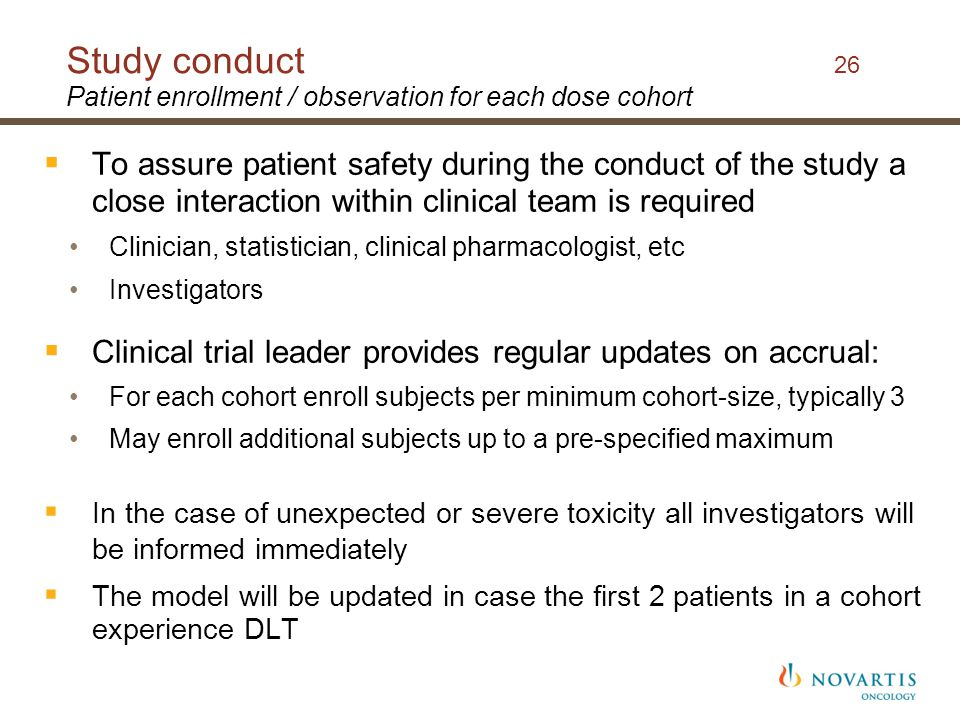  To assure patient safety during the conduct of the study a close interaction within clinical team is required Clinician, statistician, clinical pharmacologist, etc Investigators  Clinical trial leader provides regular updates on accrual: For each cohort enroll subjects per minimum cohort-size, typically 3 May enroll additional subjects up to a pre-specified maximum  In the case of unexpected or severe toxicity all investigators will be informed immediately  The model will be updated in case the first 2 patients in a cohort experience DLT Study conduct 26 Patient enrollment / observation for each dose cohort