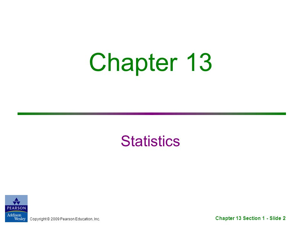 Copyright © 2009 Pearson Education, Inc. Chapter 13 Section 1 - Slide 2 Chapter 13 Statistics