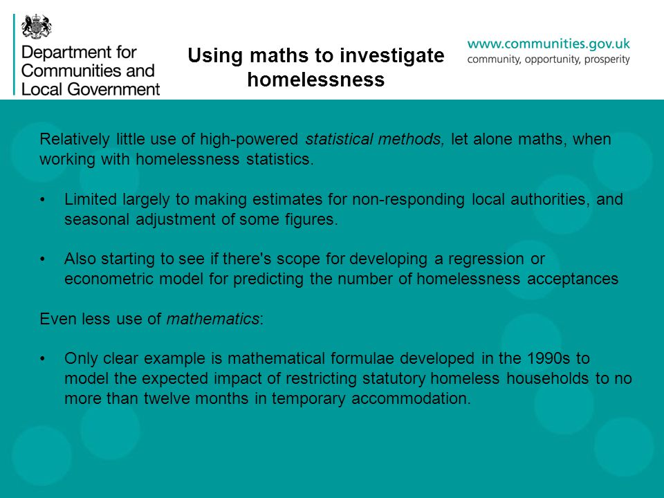 Using maths to investigate homelessness Relatively little use of high-powered statistical methods, let alone maths, when working with homelessness statistics.