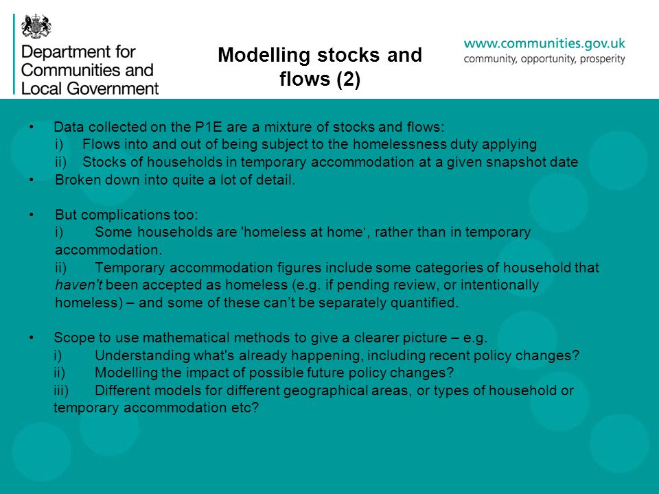 Modelling stocks and flows (2) Data collected on the P1E are a mixture of stocks and flows: i)Flows into and out of being subject to the homelessness duty applying ii)Stocks of households in temporary accommodation at a given snapshot date Broken down into quite a lot of detail.