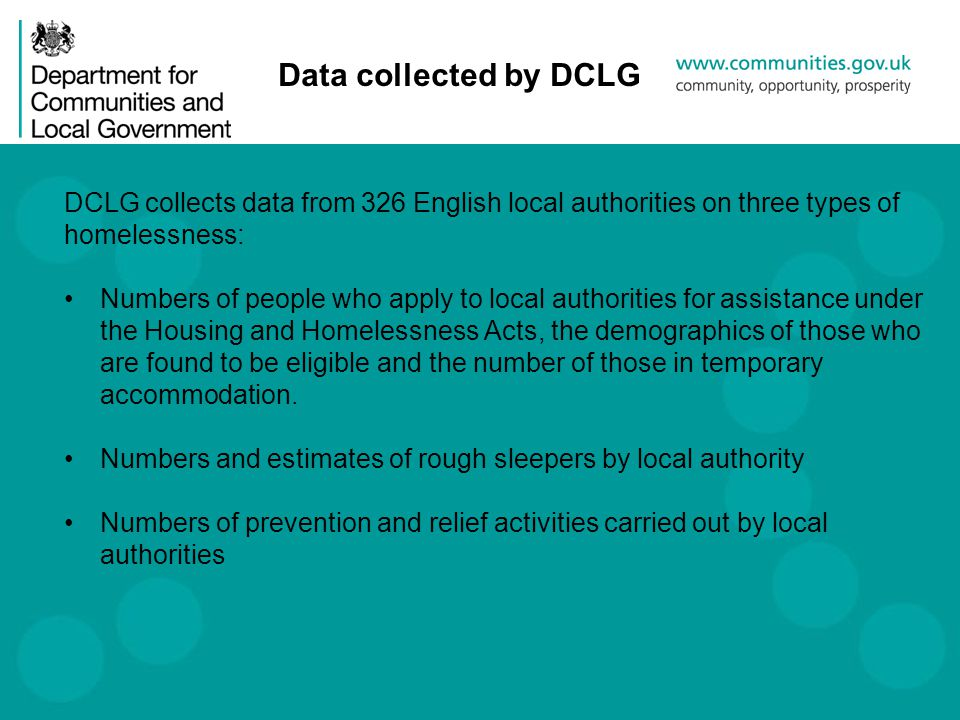DCLG collects data from 326 English local authorities on three types of homelessness: Numbers of people who apply to local authorities for assistance under the Housing and Homelessness Acts, the demographics of those who are found to be eligible and the number of those in temporary accommodation.