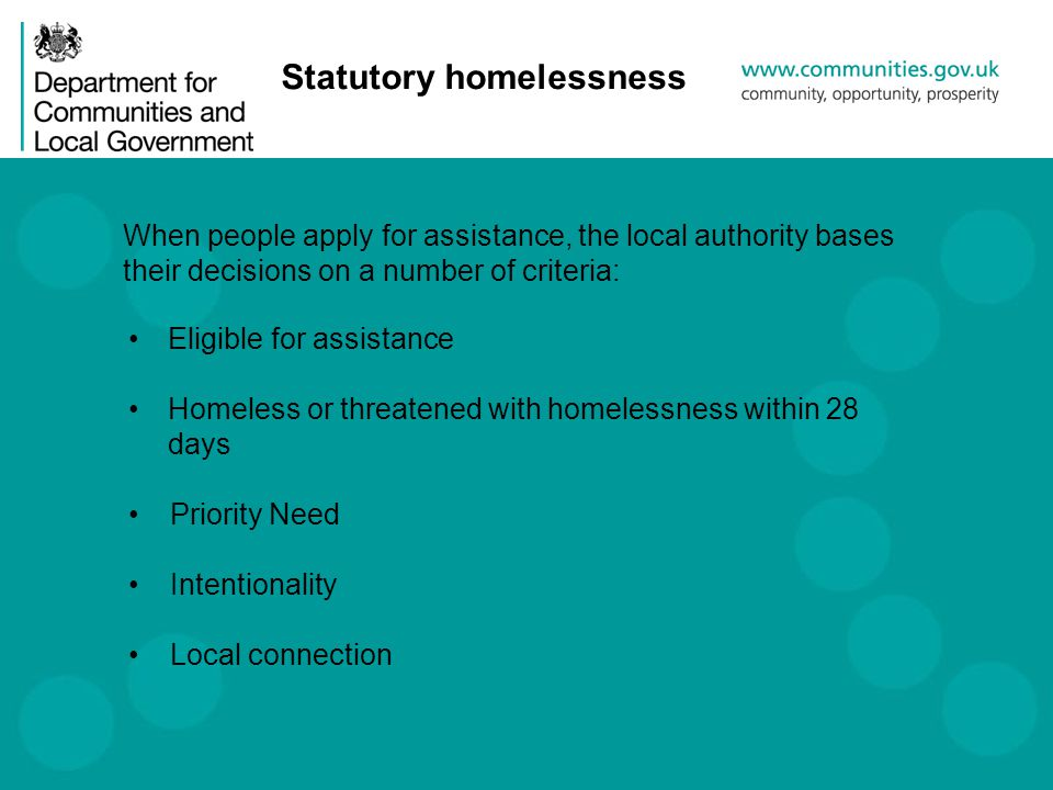 Statutory homelessness Eligible for assistance Homeless or threatened with homelessness within 28 days Priority Need Intentionality Local connection When people apply for assistance, the local authority bases their decisions on a number of criteria: