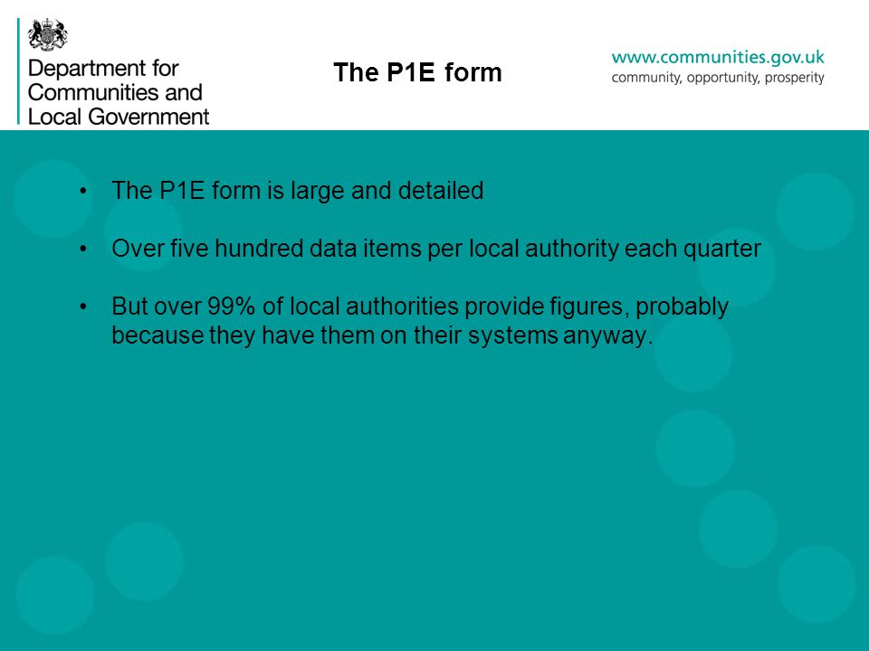 The P1E form The P1E form is large and detailed Over five hundred data items per local authority each quarter But over 99% of local authorities provide figures, probably because they have them on their systems anyway.