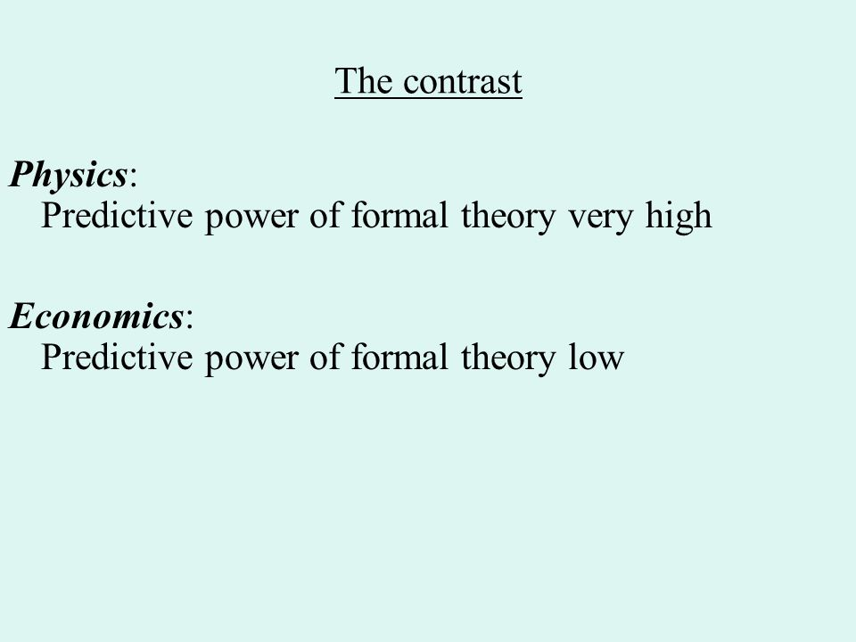The contrast Physics: Predictive power of formal theory very high Economics: Predictive power of formal theory low