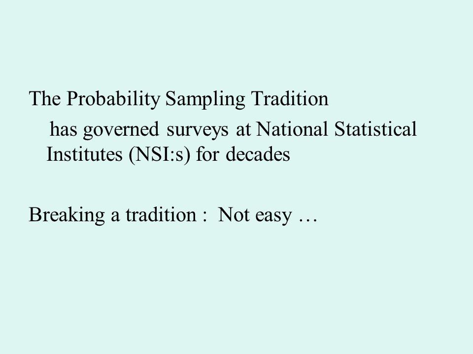 The Probability Sampling Tradition has governed surveys at National Statistical Institutes (NSI:s) for decades Breaking a tradition : Not easy …