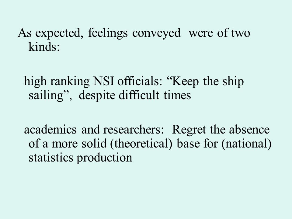 As expected, feelings conveyed were of two kinds: high ranking NSI officials: Keep the ship sailing , despite difficult times academics and researchers: Regret the absence of a more solid (theoretical) base for (national) statistics production