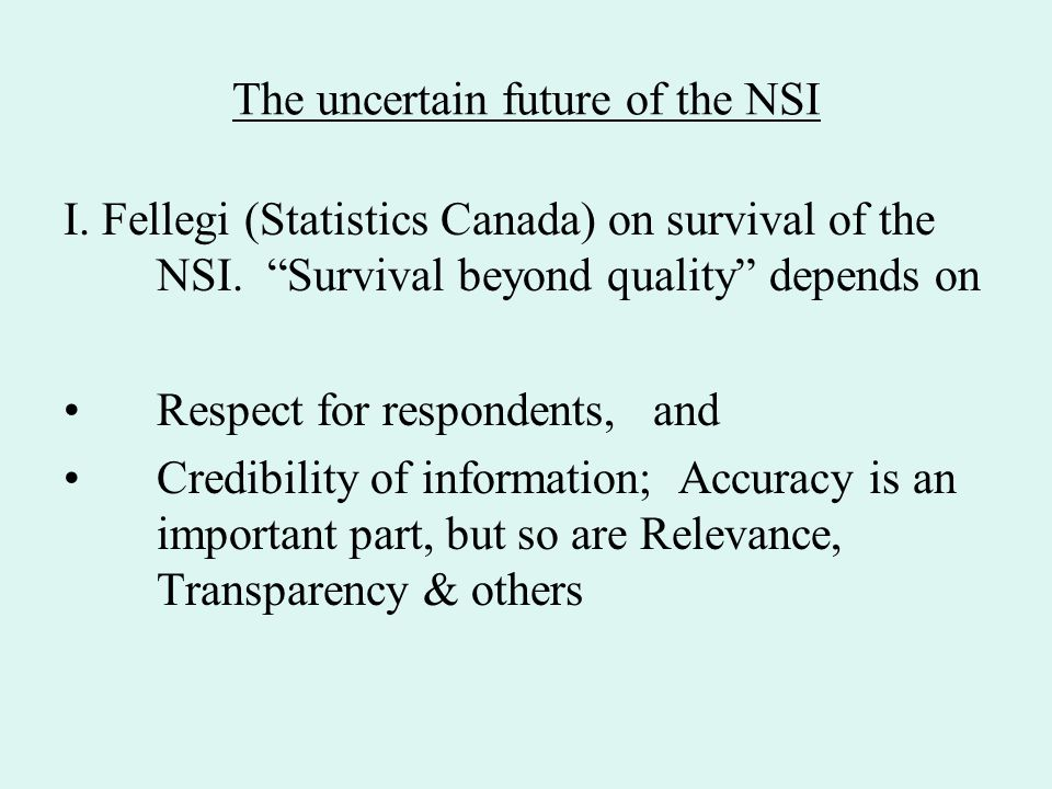 "The uncertain future of the NSI I. Fellegi (Statistics Canada) on survival of the NSI. ""Survival beyond quality"" depends on Respect for respondents, a"