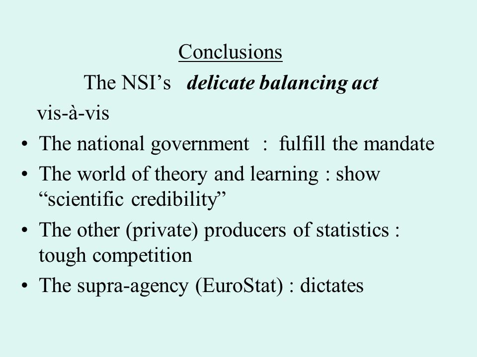 Conclusions The NSI's delicate balancing act vis-à-vis The national government : fulfill the mandate The world of theory and learning : show scientific credibility The other (private) producers of statistics : tough competition The supra-agency (EuroStat) : dictates