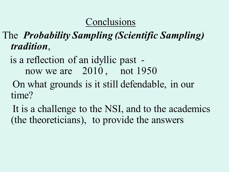 Conclusions The Probability Sampling (Scientific Sampling) tradition, is a reflection of an idyllic past - now we are 2010, not 1950 On what grounds is it still defendable, in our time.
