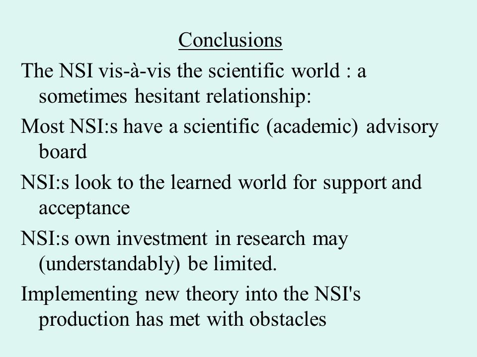 Conclusions The NSI vis-à-vis the scientific world : a sometimes hesitant relationship: Most NSI:s have a scientific (academic) advisory board NSI:s look to the learned world for support and acceptance NSI:s own investment in research may (understandably) be limited.