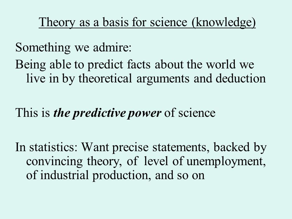Something we admire: Being able to predict facts about the world we live in by theoretical arguments and deduction This is the predictive power of science In statistics: Want precise statements, backed by convincing theory, of level of unemployment, of industrial production, and so on Theory as a basis for science (knowledge)