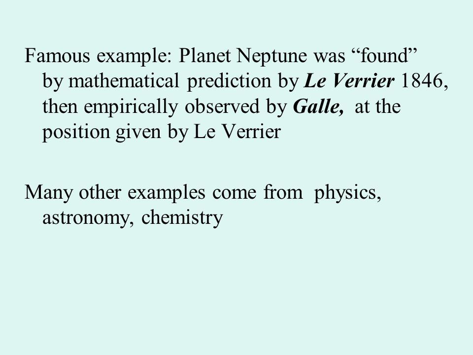 Famous example: Planet Neptune was found by mathematical prediction by Le Verrier 1846, then empirically observed by Galle, at the position given by Le Verrier Many other examples come from physics, astronomy, chemistry