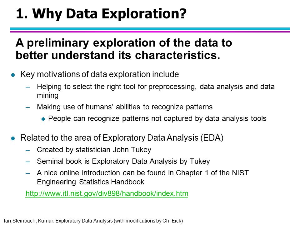 Tan,Steinbach, Kumar: Exploratory Data Analysis (with modifications by Ch. Eick) 1. Why Data Exploration? l Key motivations of data exploration includ