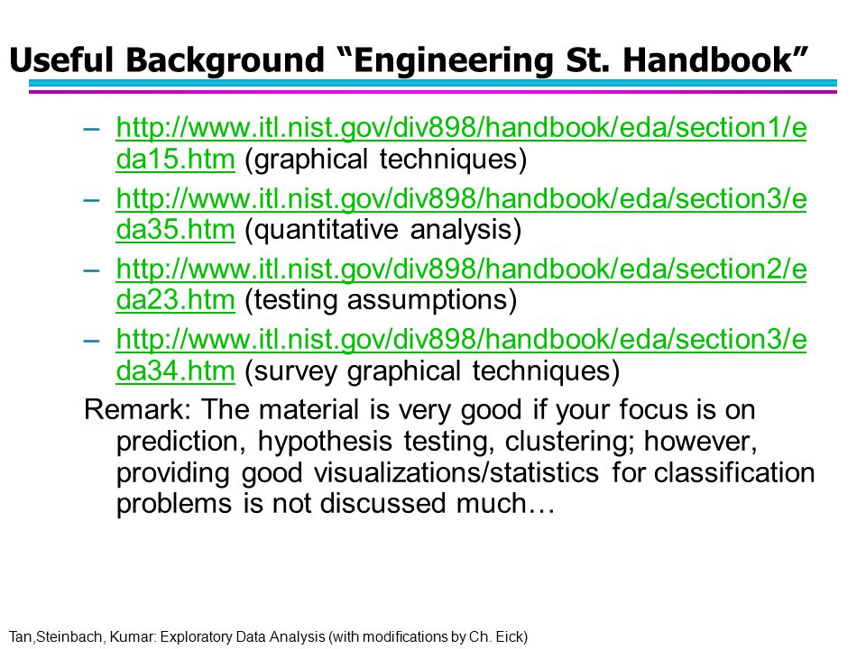 "Tan,Steinbach, Kumar: Exploratory Data Analysis (with modifications by Ch. Eick) Useful Background ""Engineering St. Handbook"" –http://www.itl.nist.gov"