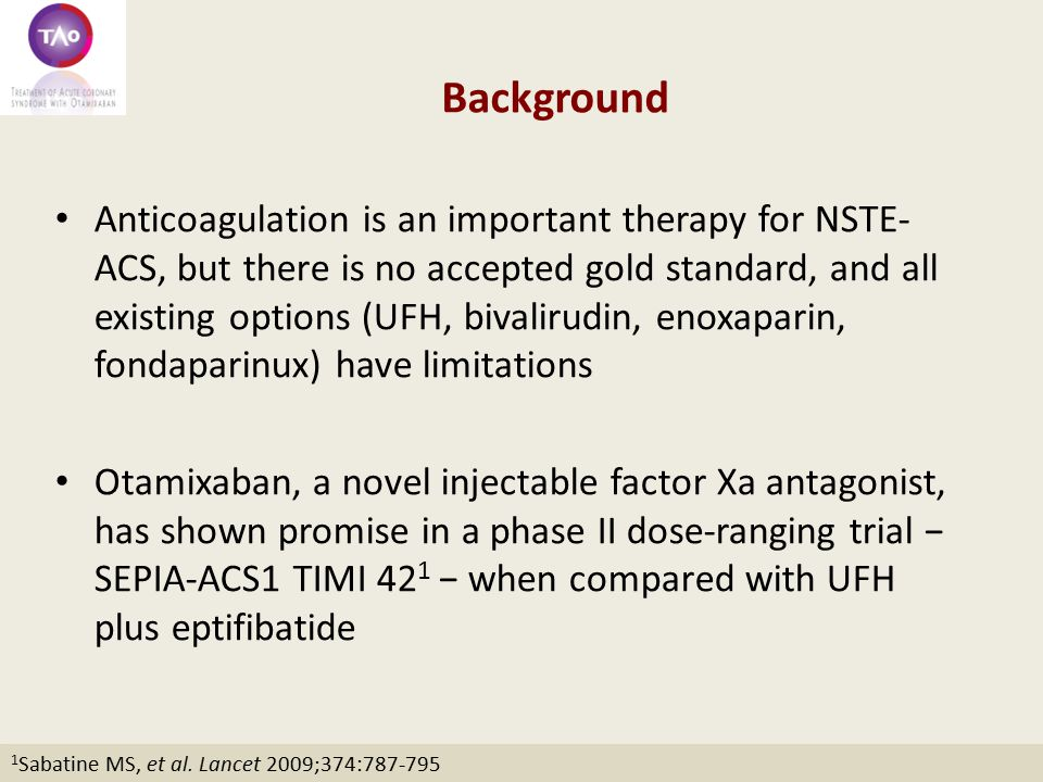 Background Anticoagulation is an important therapy for NSTE- ACS, but there is no accepted gold standard, and all existing options (UFH, bivalirudin, enoxaparin, fondaparinux) have limitations Otamixaban, a novel injectable factor Xa antagonist, has shown promise in a phase II dose-ranging trial − SEPIA-ACS1 TIMI 42 1 − when compared with UFH plus eptifibatide 1 Sabatine MS, et al.