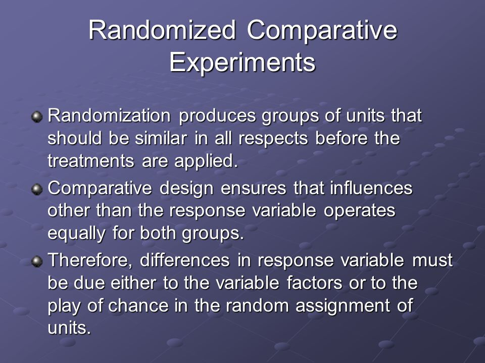 Randomized Comparative Experiments Randomization produces groups of units that should be similar in all respects before the treatments are applied.
