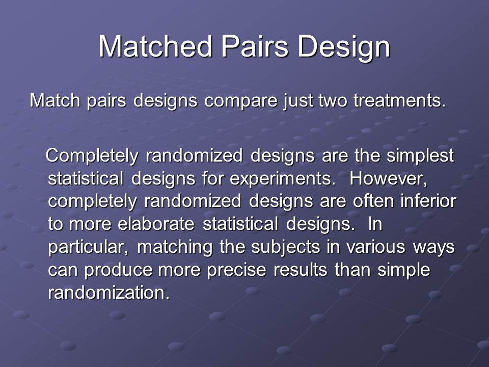 Matched Pairs Design Match pairs designs compare just two treatments.
