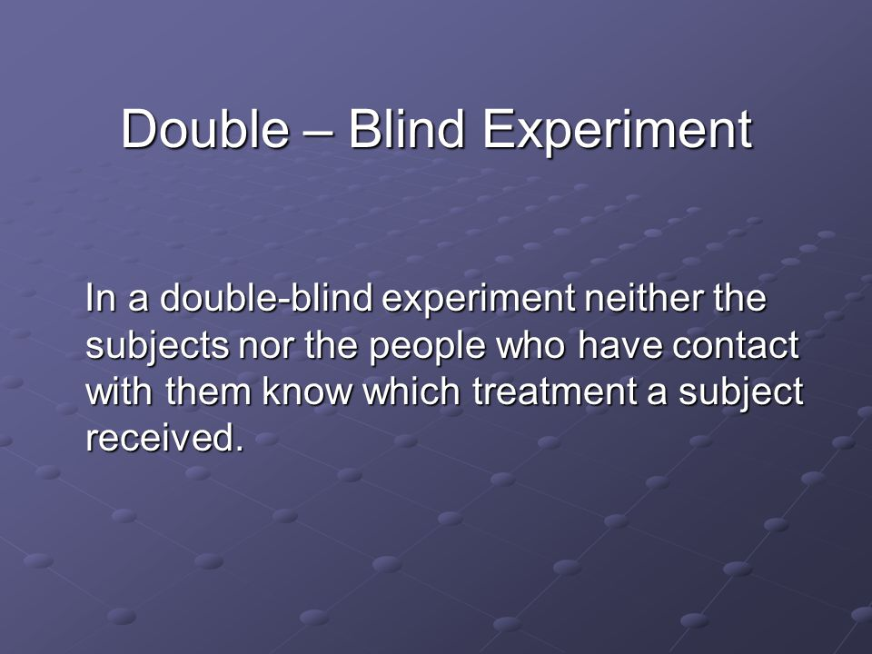 Double – Blind Experiment In a double-blind experiment neither the subjects nor the people who have contact with them know which treatment a subject received.