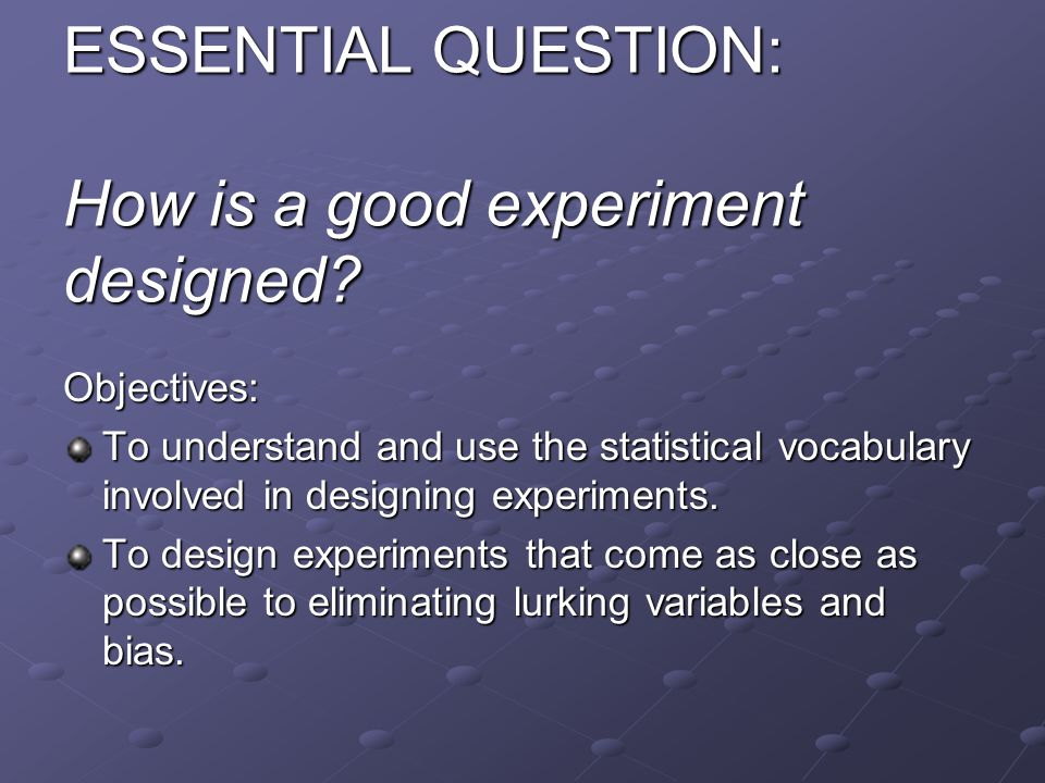 ESSENTIAL QUESTION: How is a good experiment designed.