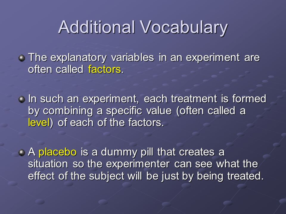 Additional Vocabulary The explanatory variables in an experiment are often called factors.