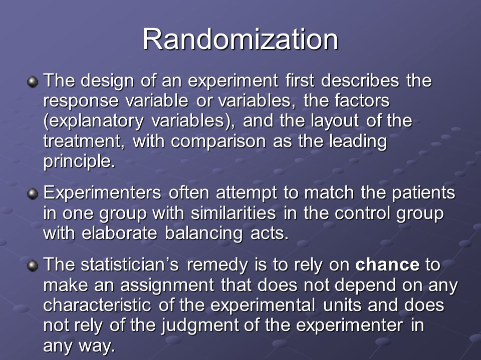 Randomization The design of an experiment first describes the response variable or variables, the factors (explanatory variables), and the layout of the treatment, with comparison as the leading principle.