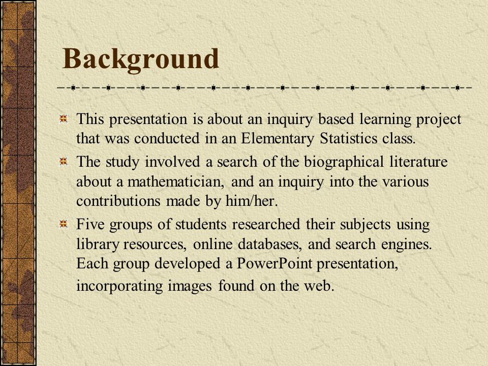 Background This presentation is about an inquiry based learning project that was conducted in an Elementary Statistics class.