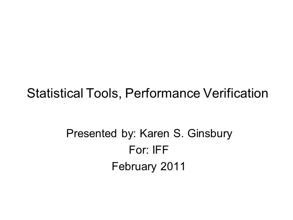 Statistical Tools, Performance Verification Presented by: Karen S. Ginsbury For: IFF February 2011