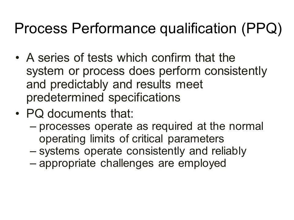 Process Performance qualification (PPQ) A series of tests which confirm that the system or process does perform consistently and predictably and resul