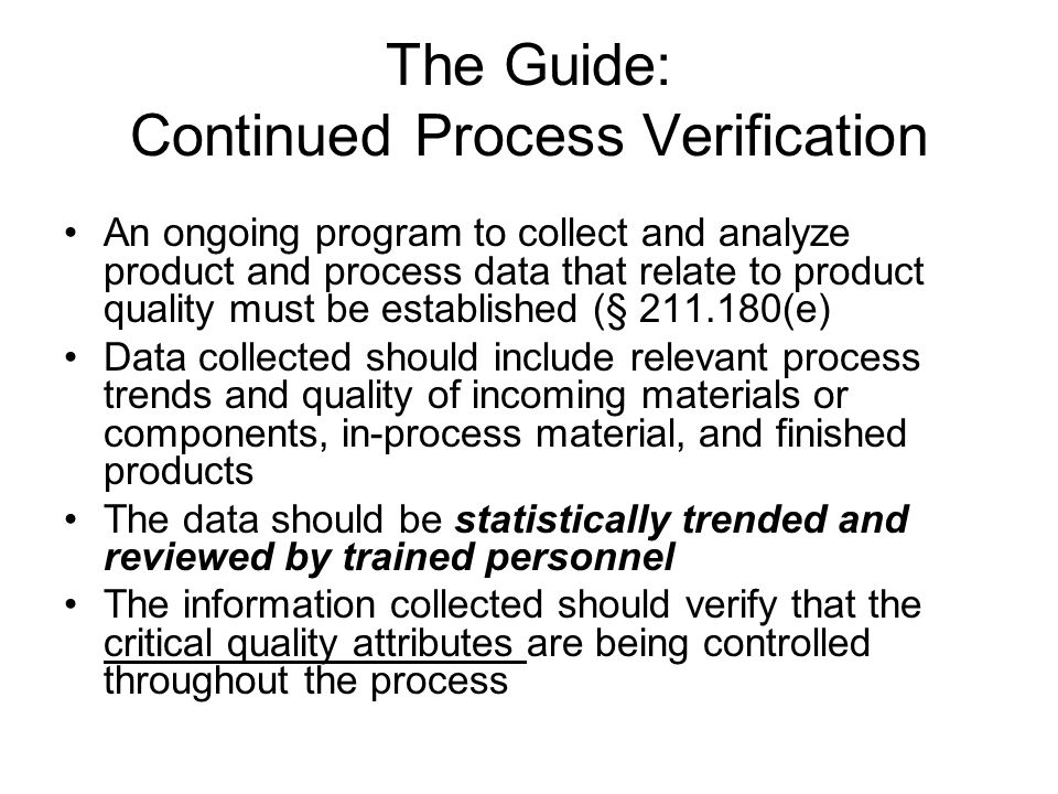 The Guide: Continued Process Verification An ongoing program to collect and analyze product and process data that relate to product quality must be es