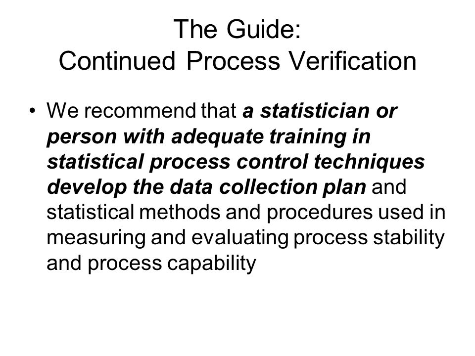 The Guide: Continued Process Verification We recommend that a statistician or person with adequate training in statistical process control techniques