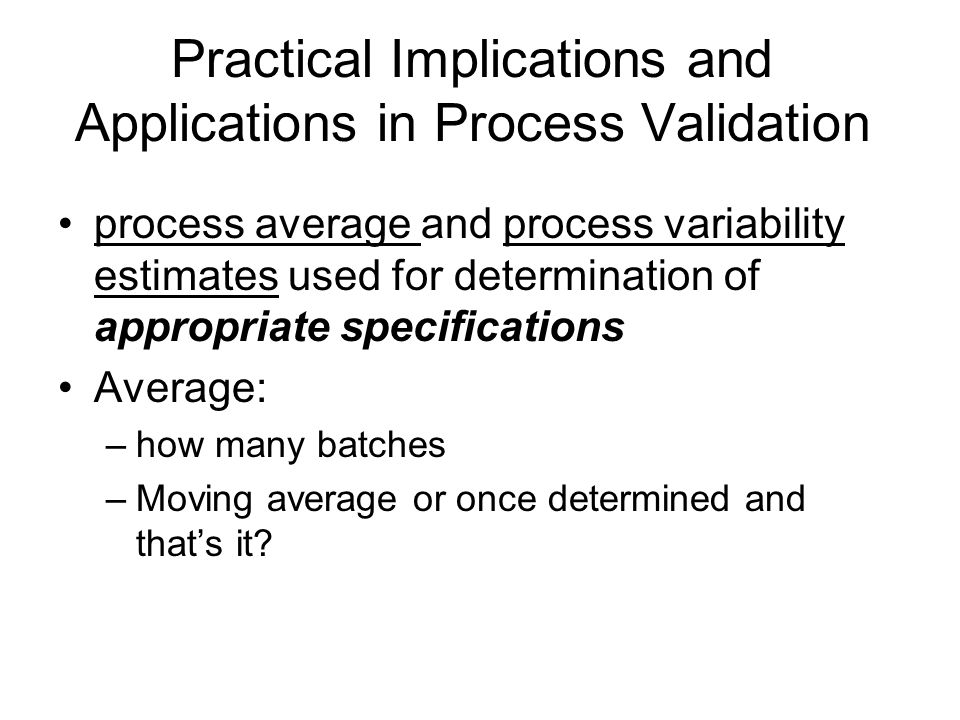 Practical Implications and Applications in Process Validation process average and process variability estimates used for determination of appropriate specifications Average: –how many batches –Moving average or once determined and that's it