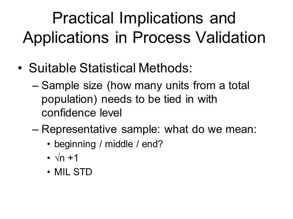 Practical Implications and Applications in Process Validation Suitable Statistical Methods: –Sample size (how many units from a total population) need