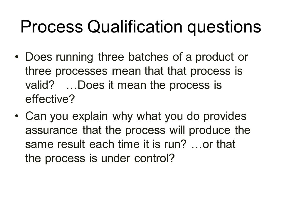 Process Qualification questions Does running three batches of a product or three processes mean that that process is valid? …Does it mean the process