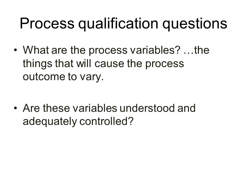 Process qualification questions What are the process variables? …the things that will cause the process outcome to vary. Are these variables understoo