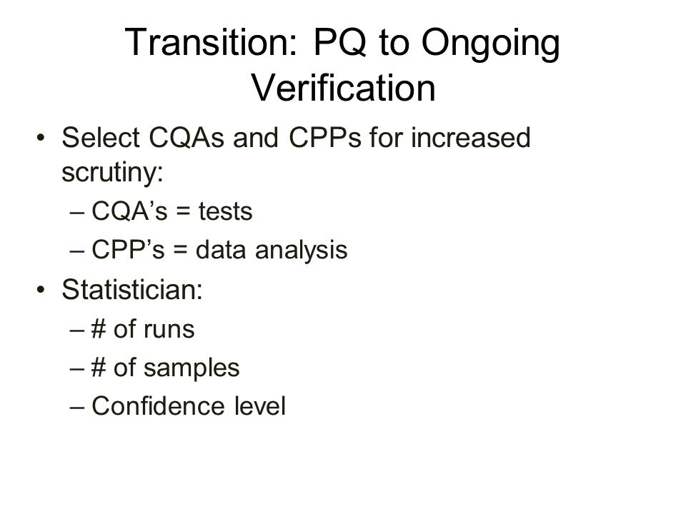 Transition: PQ to Ongoing Verification Select CQAs and CPPs for increased scrutiny: –CQA's = tests –CPP's = data analysis Statistician: –# of runs –#