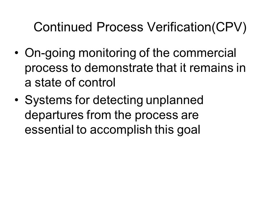 Continued Process Verification(CPV) On-going monitoring of the commercial process to demonstrate that it remains in a state of control Systems for detecting unplanned departures from the process are essential to accomplish this goal