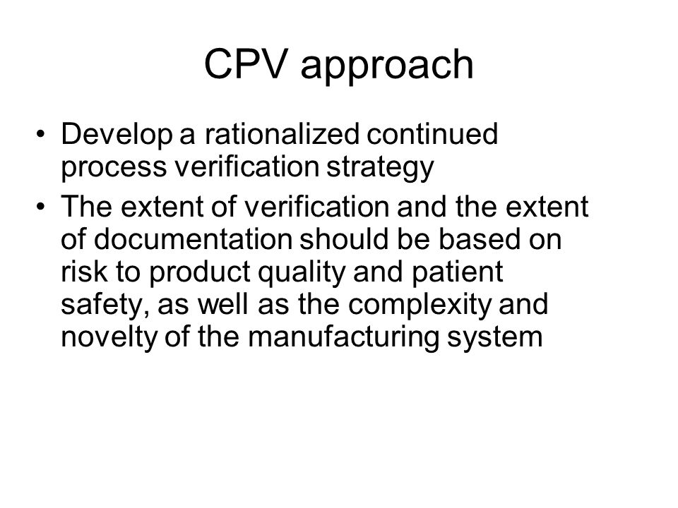 CPV approach Develop a rationalized continued process verification strategy The extent of verification and the extent of documentation should be based on risk to product quality and patient safety, as well as the complexity and novelty of the manufacturing system