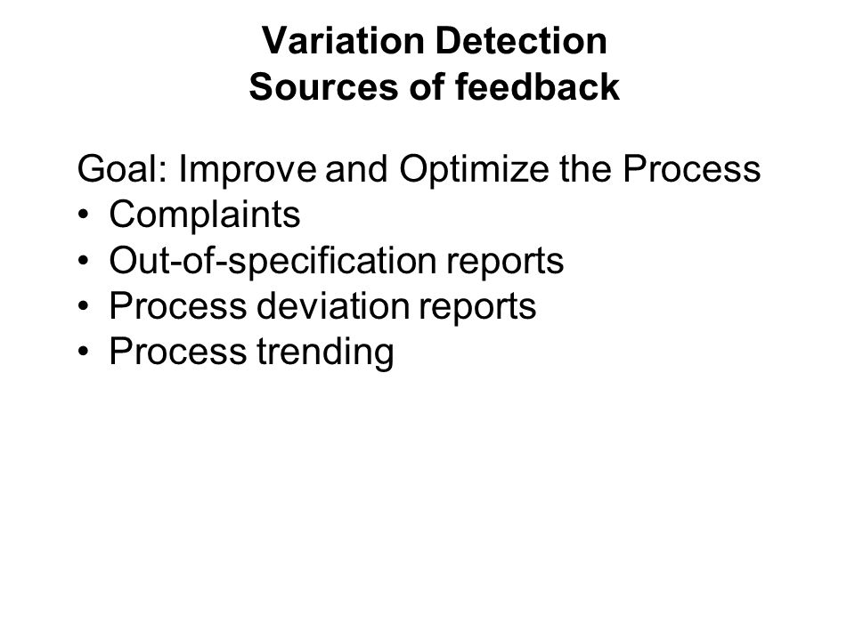 Variation Detection Sources of feedback Goal: Improve and Optimize the Process Complaints Out-of-specification reports Process deviation reports Process trending