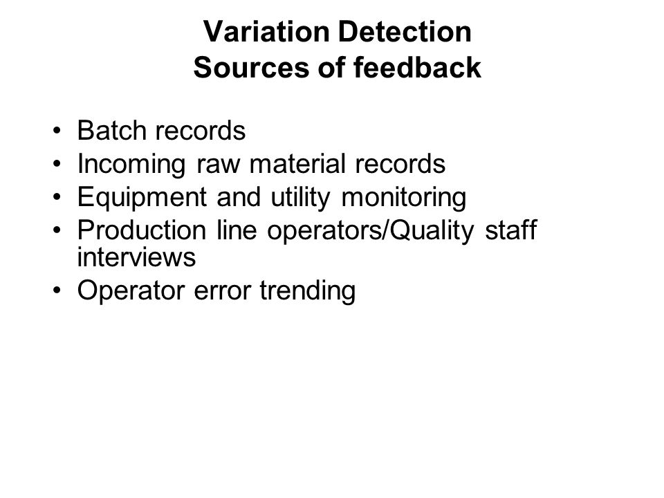Batch records Incoming raw material records Equipment and utility monitoring Production line operators/Quality staff interviews Operator error trending Variation Detection Sources of feedback