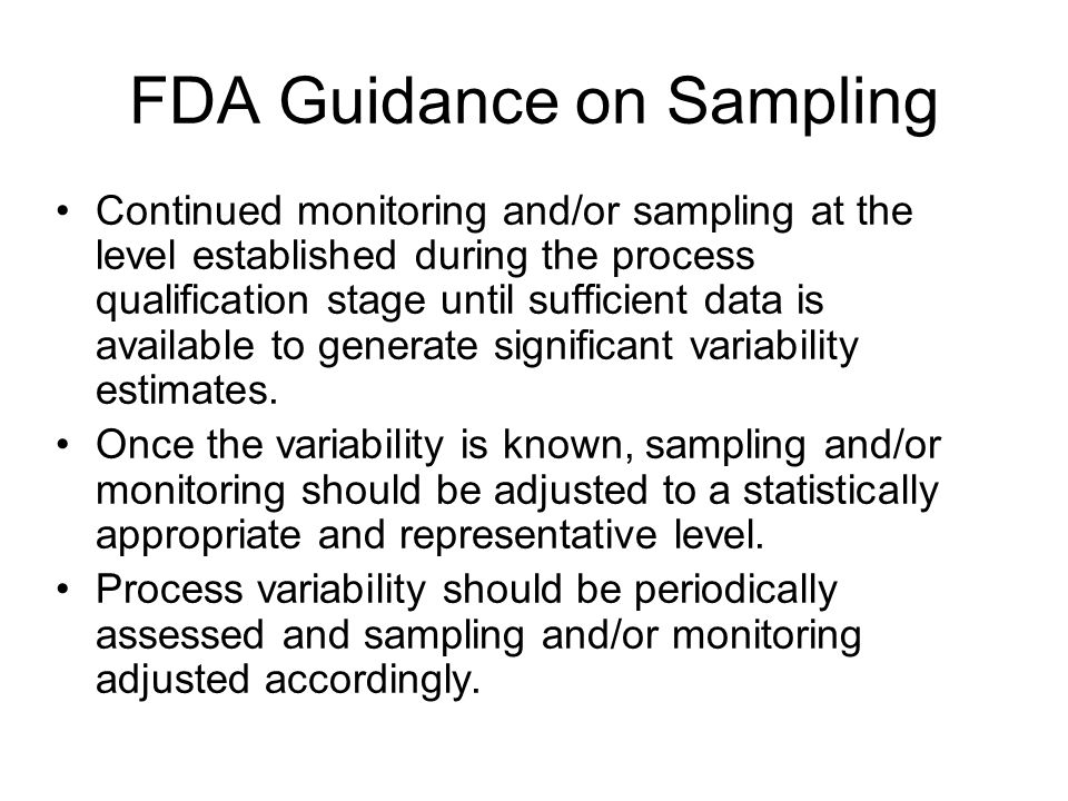 FDA Guidance on Sampling Continued monitoring and/or sampling at the level established during the process qualification stage until sufficient data is available to generate significant variability estimates.
