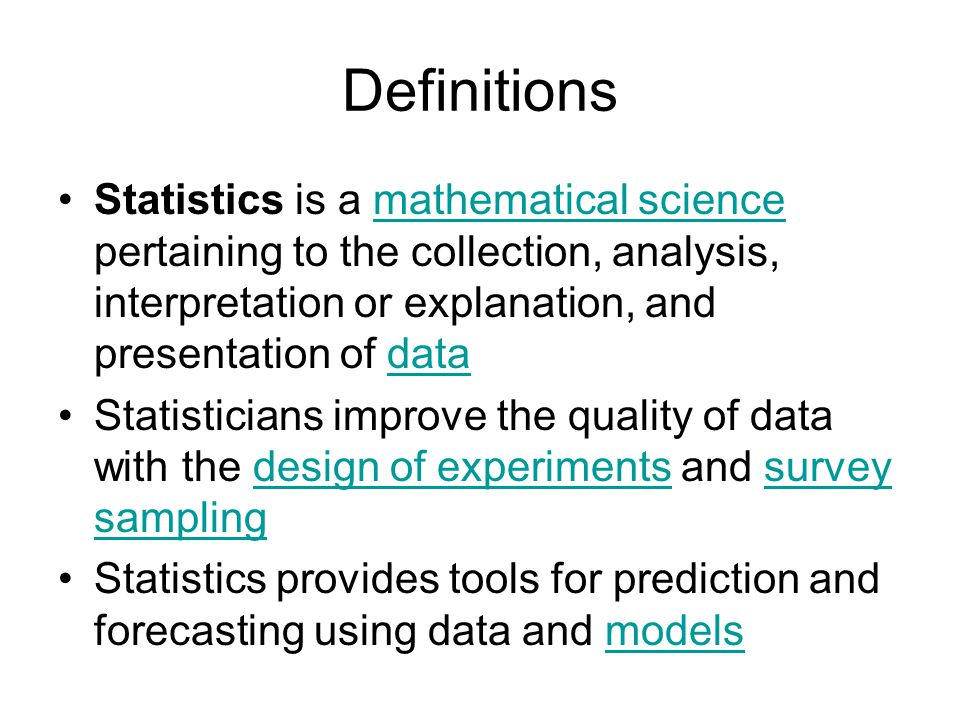 Definitions Statistics is a mathematical science pertaining to the collection, analysis, interpretation or explanation, and presentation of datamathematical sciencedata Statisticians improve the quality of data with the design of experiments and survey samplingdesign of experimentssurvey sampling Statistics provides tools for prediction and forecasting using data and modelsmodels