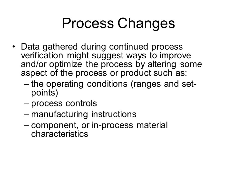 Process Changes Data gathered during continued process verification might suggest ways to improve and/or optimize the process by altering some aspect