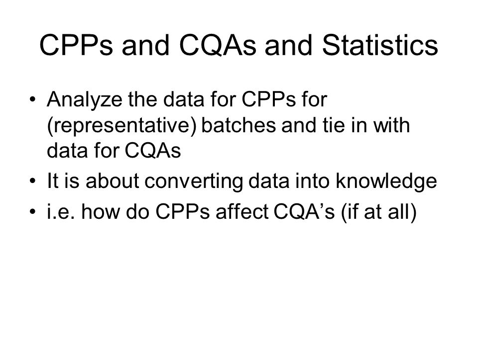CPPs and CQAs and Statistics Analyze the data for CPPs for (representative) batches and tie in with data for CQAs It is about converting data into kno
