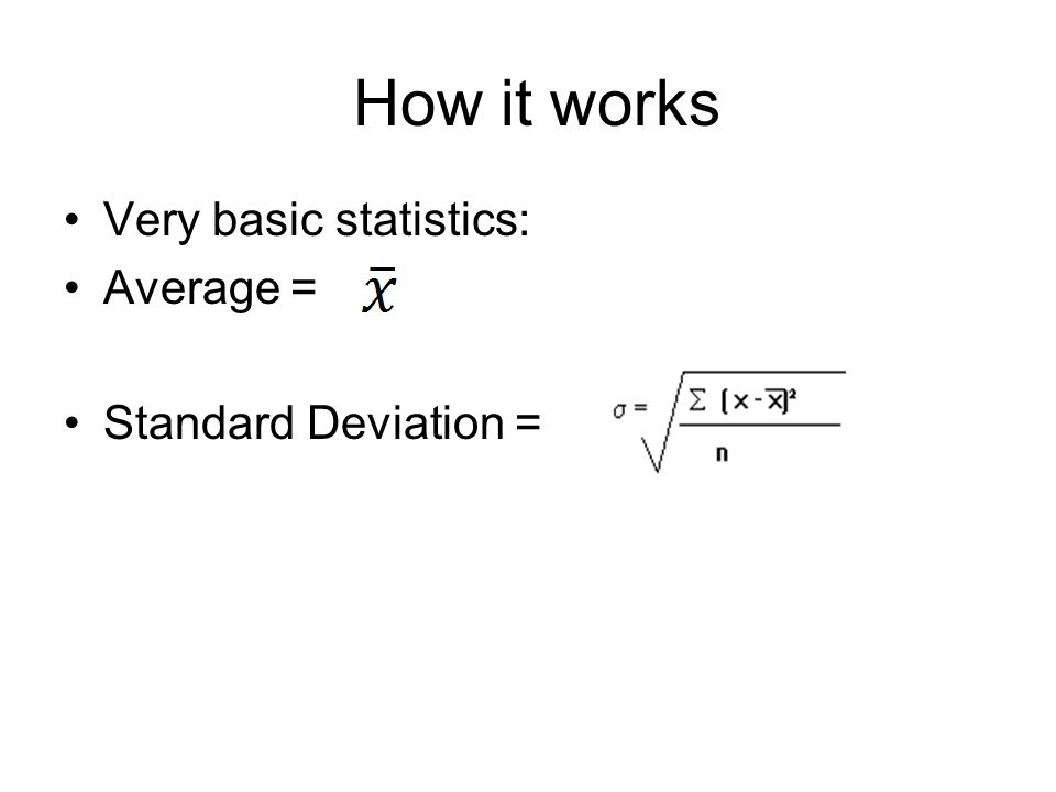 How it works Very basic statistics: Average = Standard Deviation =