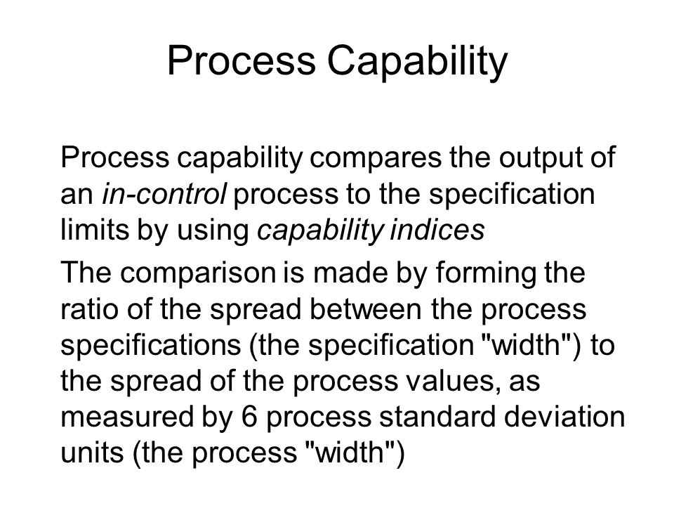 Process Capability Process capability compares the output of an in-control process to the specification limits by using capability indices The comparison is made by forming the ratio of the spread between the process specifications (the specification width ) to the spread of the process values, as measured by 6 process standard deviation units (the process width )