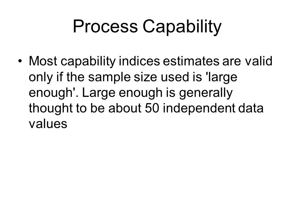 Most capability indices estimates are valid only if the sample size used is 'large enough'. Large enough is generally thought to be about 50 independe