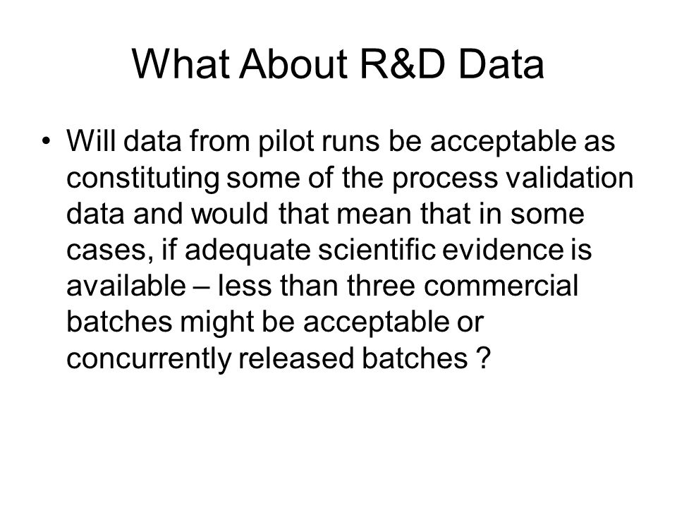 What About R&D Data Will data from pilot runs be acceptable as constituting some of the process validation data and would that mean that in some cases, if adequate scientific evidence is available – less than three commercial batches might be acceptable or concurrently released batches