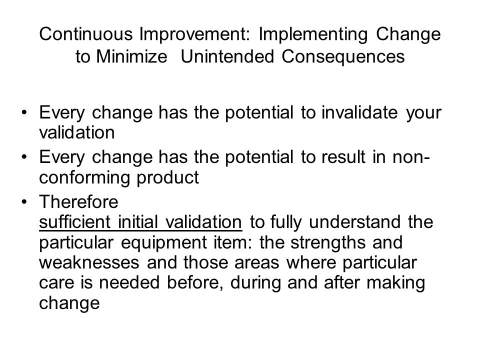 Continuous Improvement: Implementing Change to Minimize Unintended Consequences Every change has the potential to invalidate your validation Every change has the potential to result in non- conforming product Therefore sufficient initial validation to fully understand the particular equipment item: the strengths and weaknesses and those areas where particular care is needed before, during and after making change