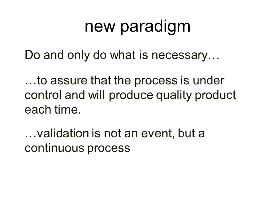 new paradigm Do and only do what is necessary… …to assure that the process is under control and will produce quality product each time. …validation is